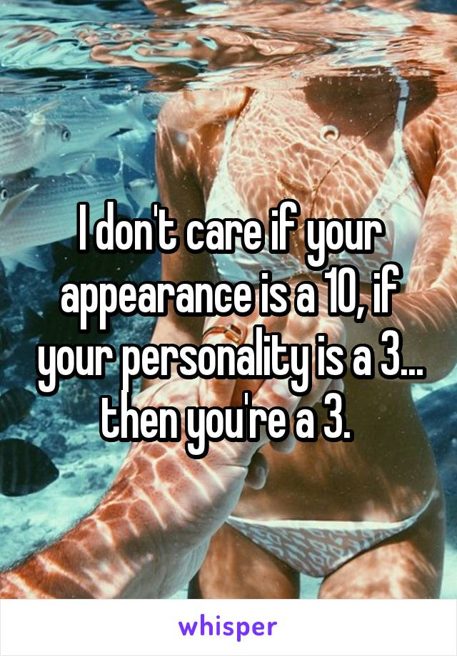 I don't care if your appearance is a 10, if your personality is a 3... then you're a 3.