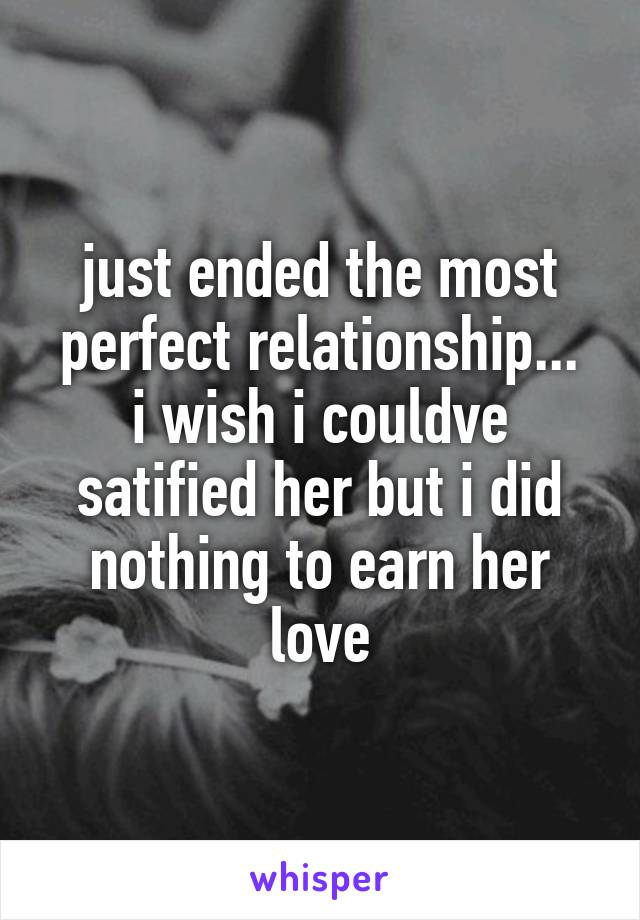 just ended the most perfect relationship... i wish i couldve satified her but i did nothing to earn her love