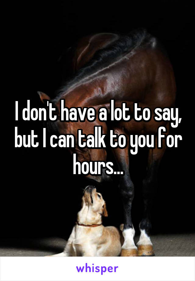 I don't have a lot to say, but I can talk to you for hours...