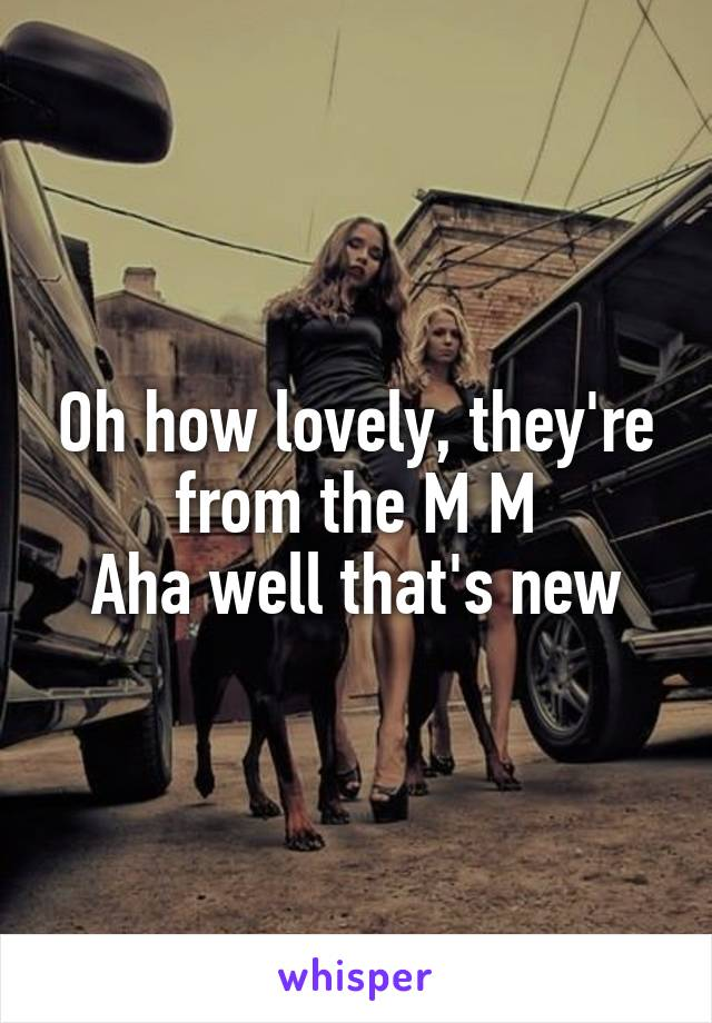 Oh how lovely, they're from the M M Aha well that's new