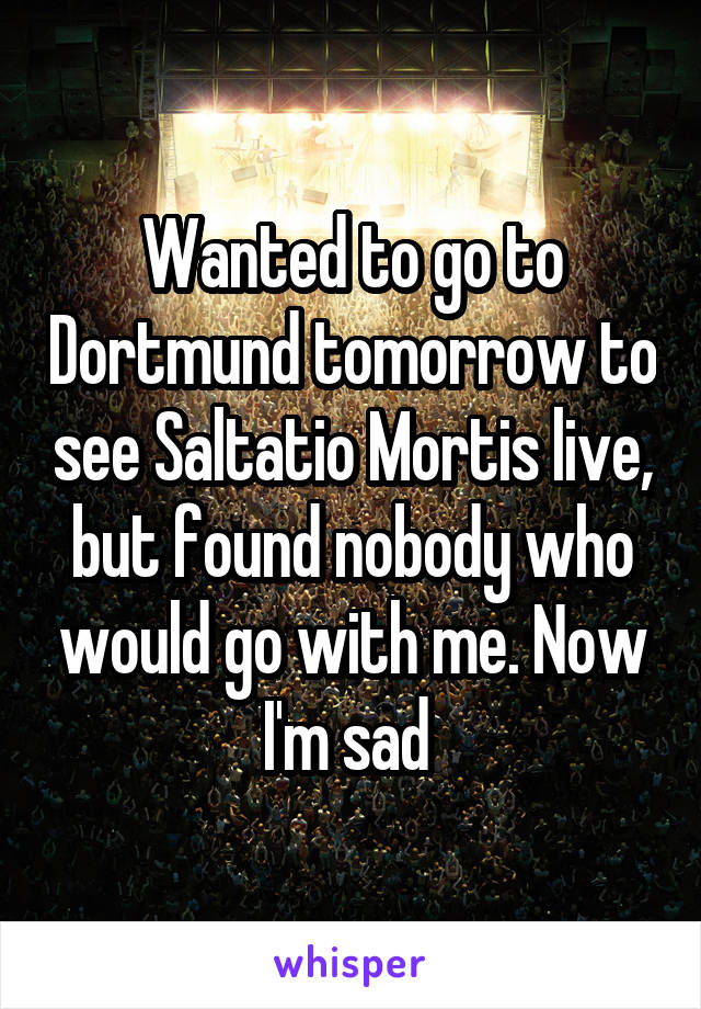 Wanted to go to Dortmund tomorrow to see Saltatio Mortis live, but found nobody who would go with me. Now I'm sad