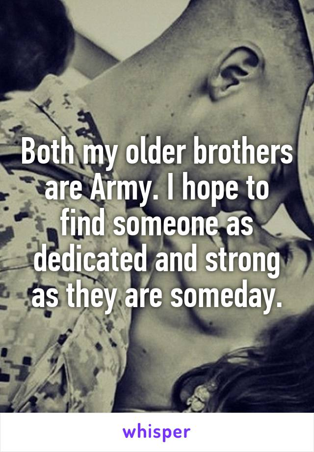 Both my older brothers are Army. I hope to find someone as dedicated and strong as they are someday.
