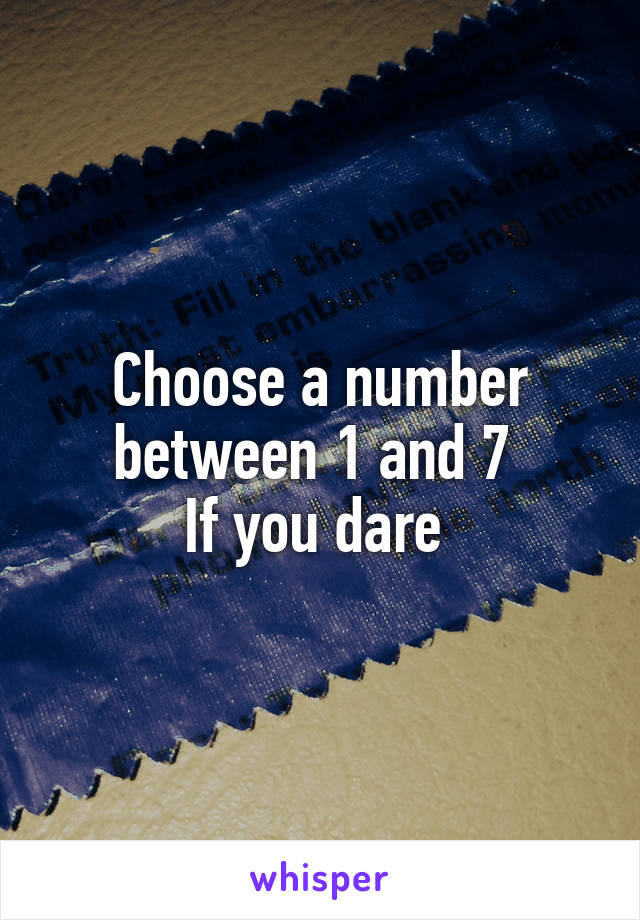 Choose a number between 1 and 7  If you dare