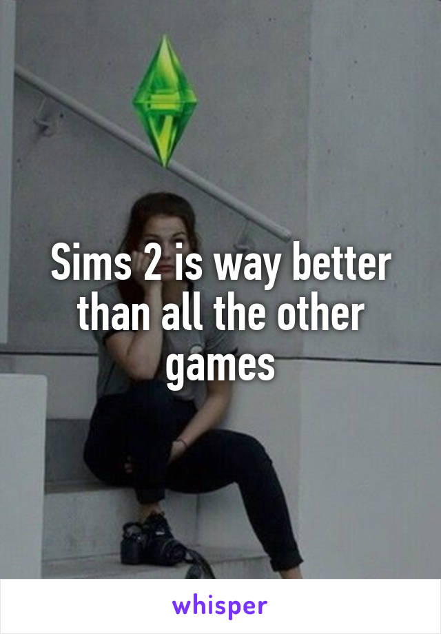Sims 2 is way better than all the other games