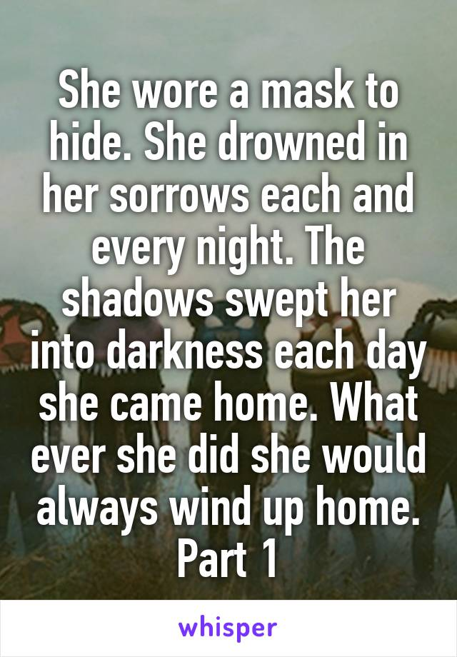 She wore a mask to hide. She drowned in her sorrows each and every night. The shadows swept her into darkness each day she came home. What ever she did she would always wind up home. Part 1