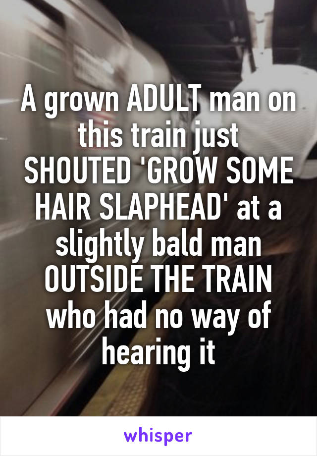 A grown ADULT man on this train just SHOUTED 'GROW SOME HAIR SLAPHEAD' at a slightly bald man OUTSIDE THE TRAIN who had no way of hearing it