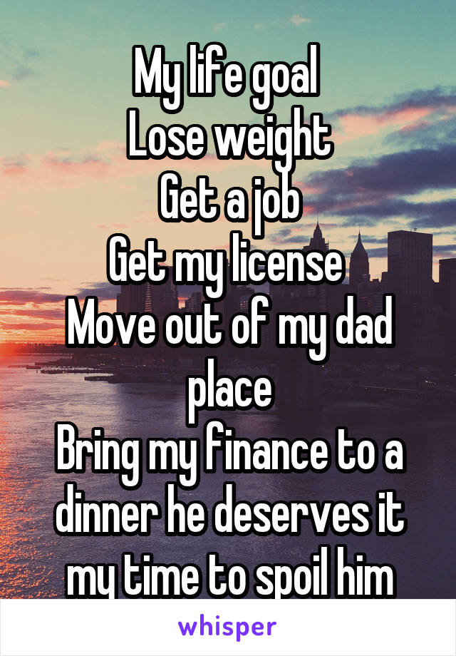 My life goal  Lose weight Get a job Get my license  Move out of my dad place Bring my finance to a dinner he deserves it my time to spoil him