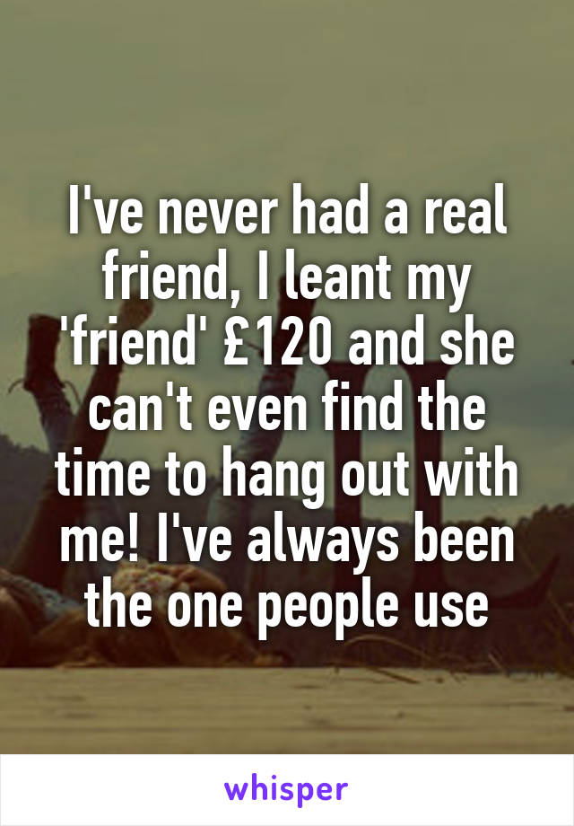 I've never had a real friend, I leant my 'friend' £120 and she can't even find the time to hang out with me! I've always been the one people use