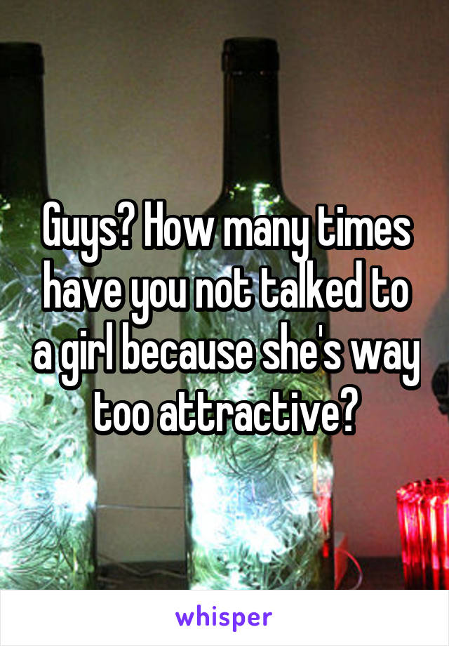 Guys? How many times have you not talked to a girl because she's way too attractive?