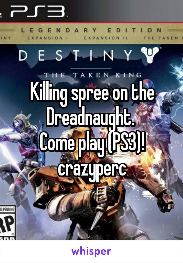 Killing spree on the Dreadnaught.  Come play (PS3)! crazyperc