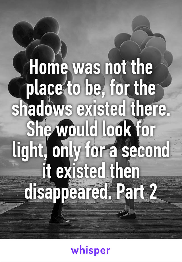 Home was not the place to be, for the shadows existed there. She would look for light, only for a second it existed then disappeared. Part 2