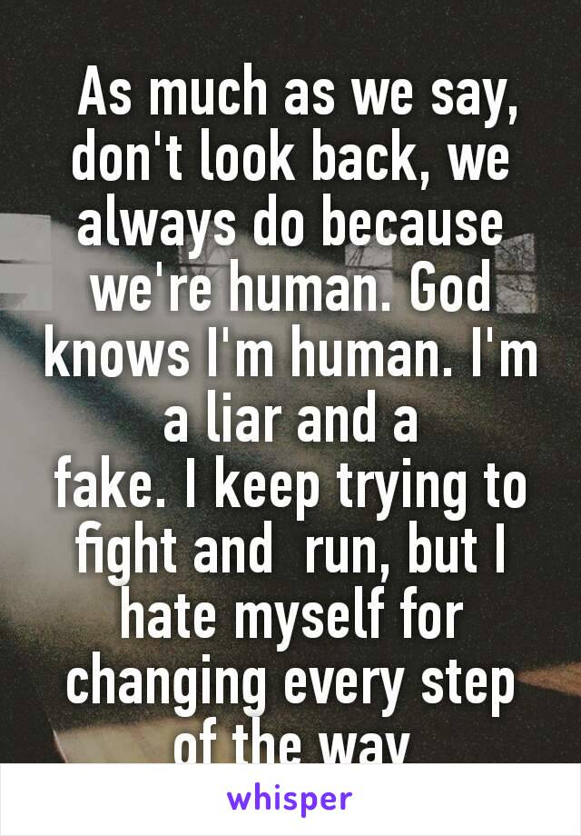 As much as we say, don't look back, we always do because we're human. God knows I'm human. I'm a liar and a fake.Ikeep trying to fight and  run, but I hate myself for changing every step of the way