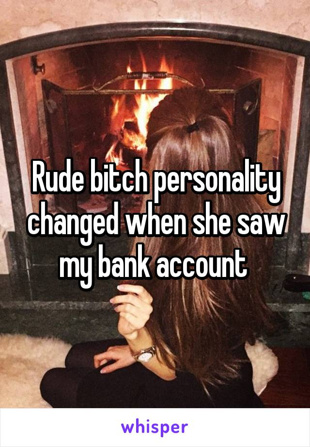 Rude bitch personality changed when she saw my bank account