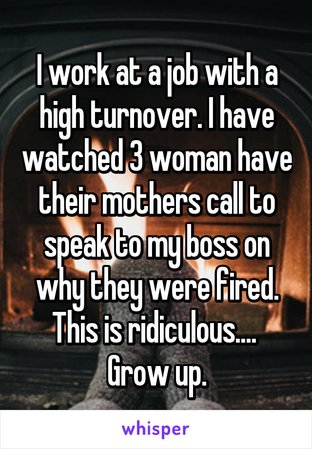 I work at a job with a high turnover. I have watched 3 woman have their mothers call to speak to my boss on why they were fired. This is ridiculous....  Grow up.