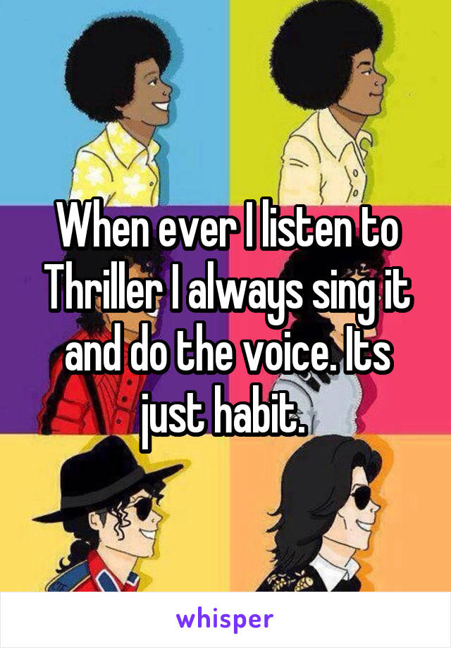 When ever I listen to Thriller I always sing it and do the voice. Its just habit.