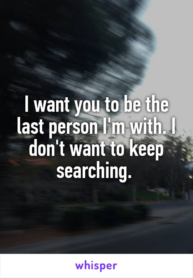 I want you to be the last person I'm with. I don't want to keep searching.