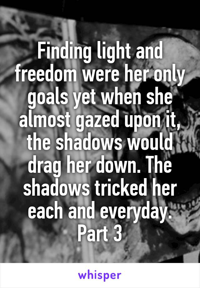 Finding light and freedom were her only goals yet when she almost gazed upon it, the shadows would drag her down. The shadows tricked her each and everyday. Part 3