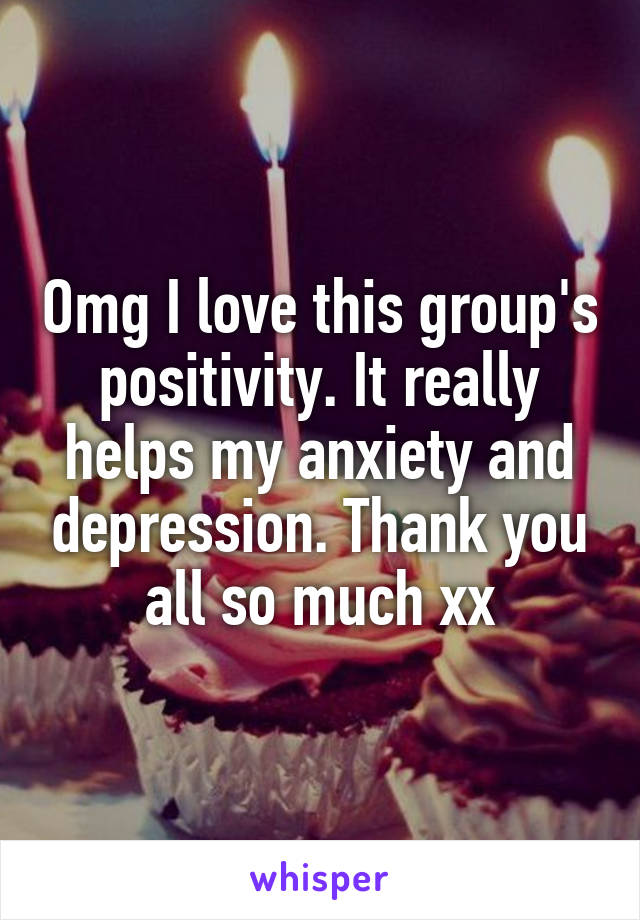 Omg I love this group's positivity. It really helps my anxiety and depression. Thank you all so much xx