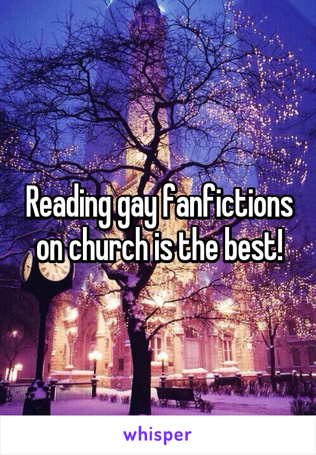 Reading gay fanfictions on church is the best!