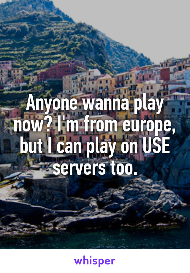 Anyone wanna play now? I'm from europe, but I can play on USE servers too.