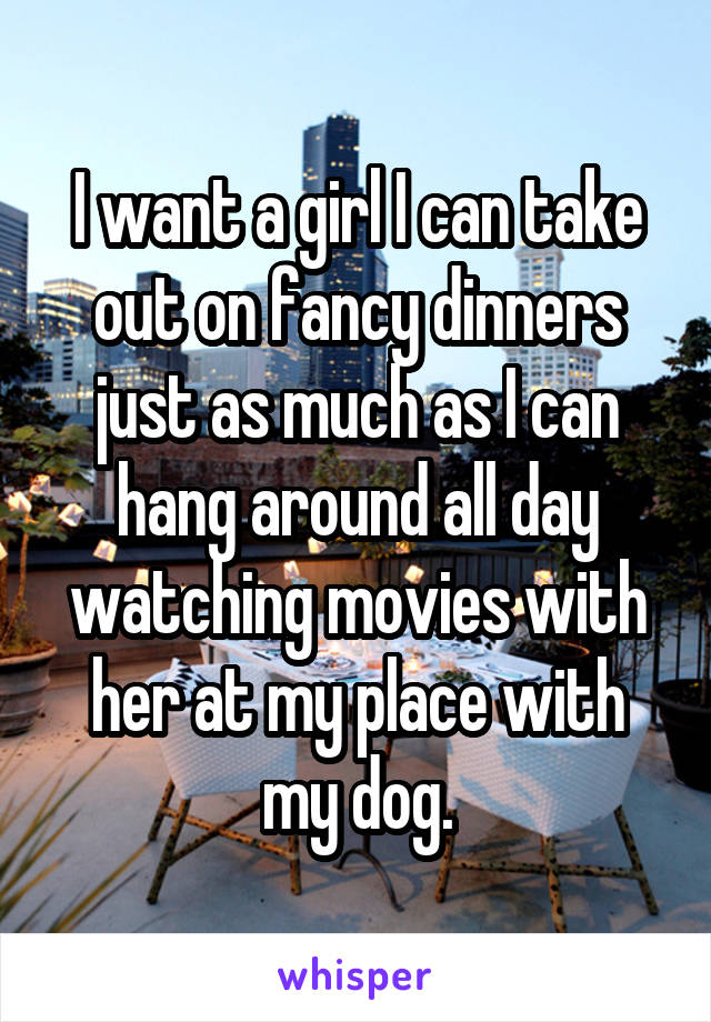 I want a girl I can take out on fancy dinners just as much as I can hang around all day watching movies with her at my place with my dog.