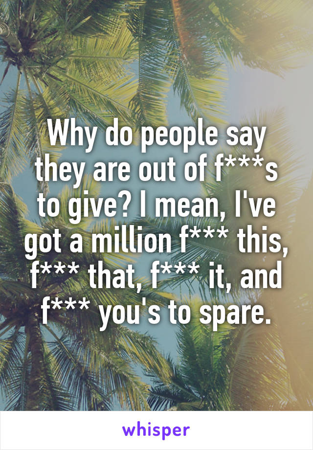 Why do people say they are out of f***s to give? I mean, I've got a million f*** this, f*** that, f*** it, and f*** you's to spare.