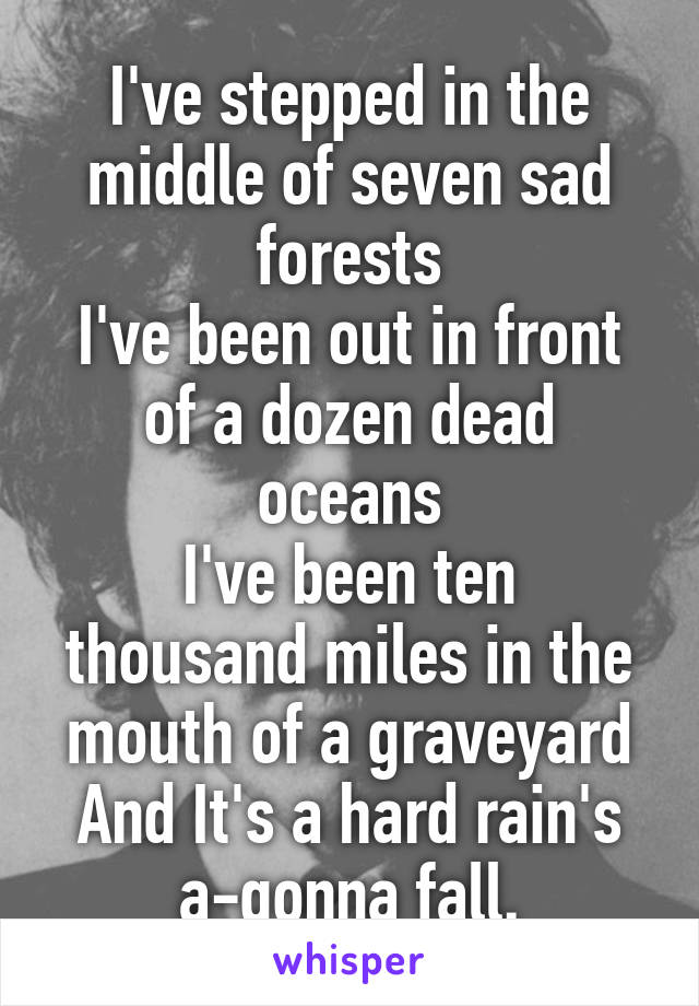 I've stepped in the middle of seven sad forests I've been out in front of a dozen dead oceans I've been ten thousand miles in the mouth of a graveyard And It's a hard rain's a-gonna fall.