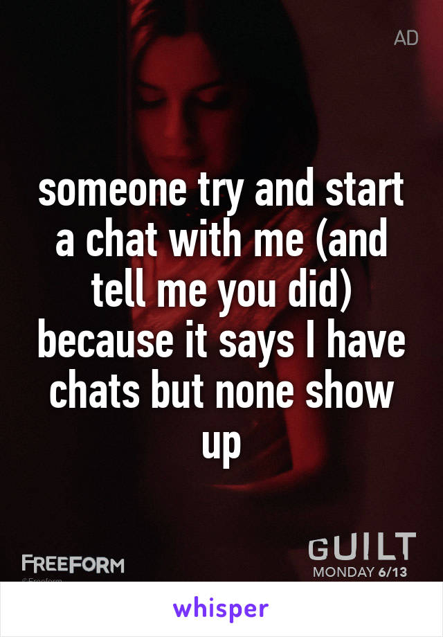 someone try and start a chat with me (and tell me you did) because it says I have chats but none show up