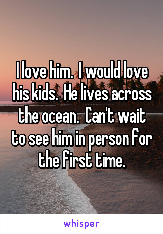 I love him.  I would love his kids.  He lives across the ocean.  Can't wait to see him in person for the first time.