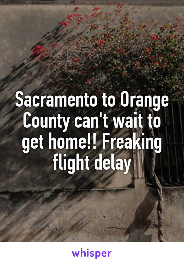 Sacramento to Orange County can't wait to get home!! Freaking flight delay