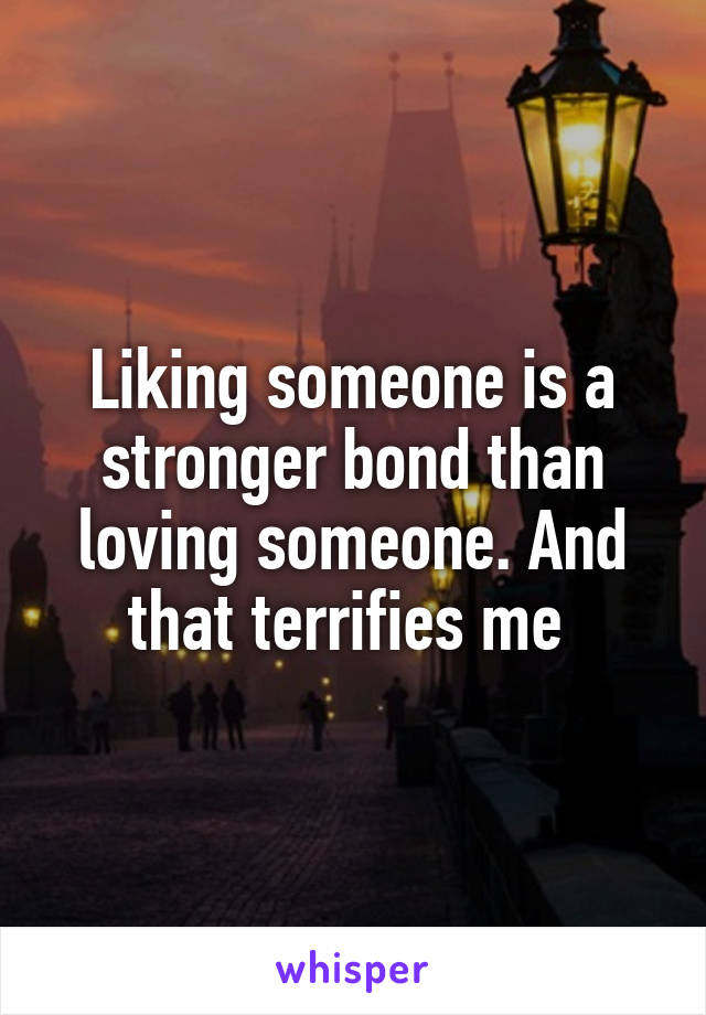 Liking someone is a stronger bond than loving someone. And that terrifies me