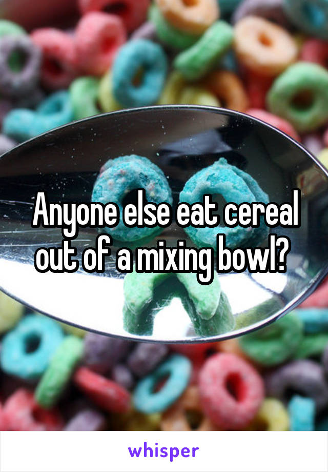 Anyone else eat cereal out of a mixing bowl?