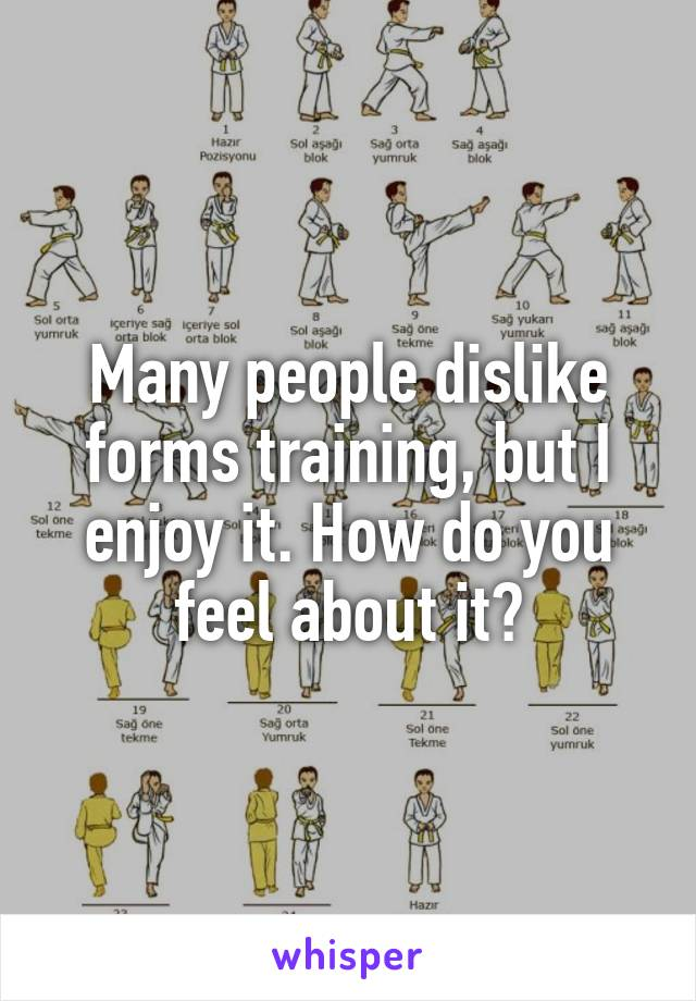 Many people dislike forms training, but I enjoy it. How do you feel about it?