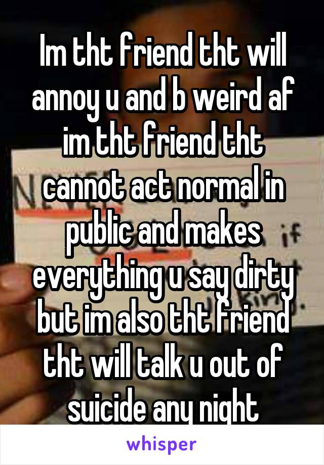 Im tht friend tht will annoy u and b weird af im tht friend tht cannot act normal in public and makes everything u say dirty but im also tht friend tht will talk u out of suicide any night