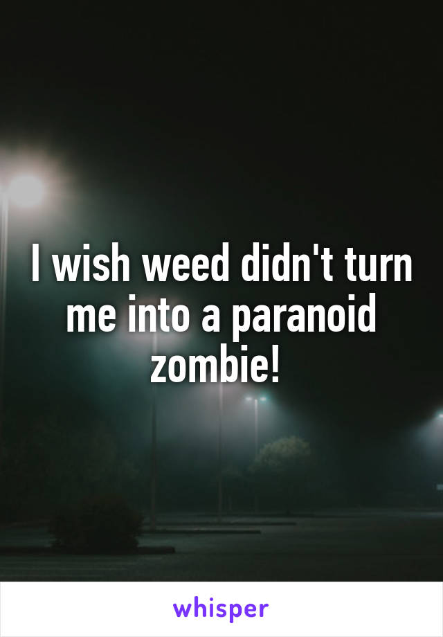 I wish weed didn't turn me into a paranoid zombie!