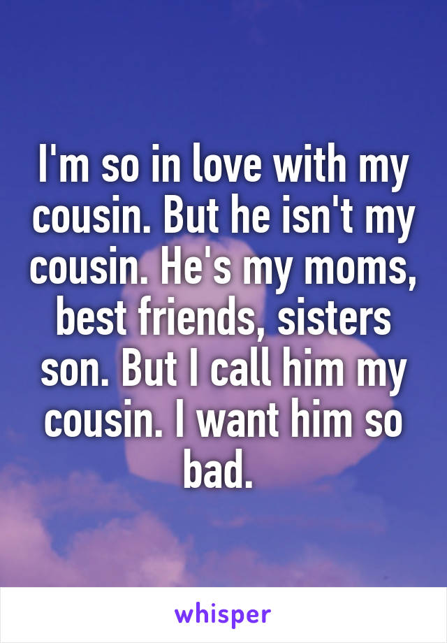 I'm so in love with my cousin. But he isn't my cousin. He's my moms, best friends, sisters son. But I call him my cousin. I want him so bad.