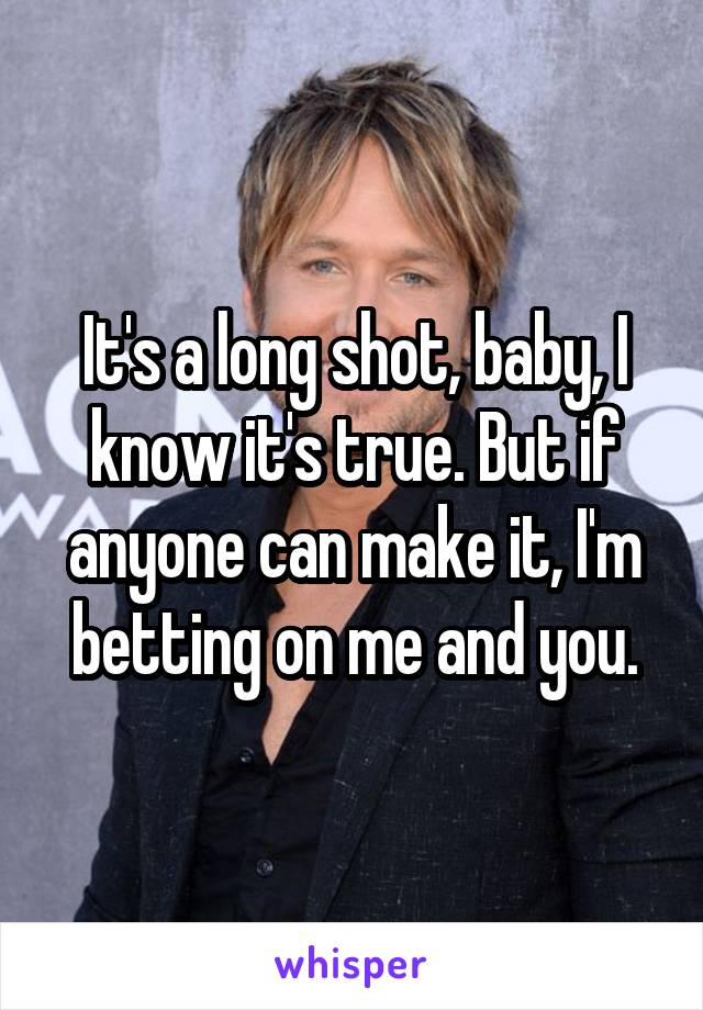 It's a long shot, baby, I know it's true. But if anyone can make it, I'm betting on me and you.