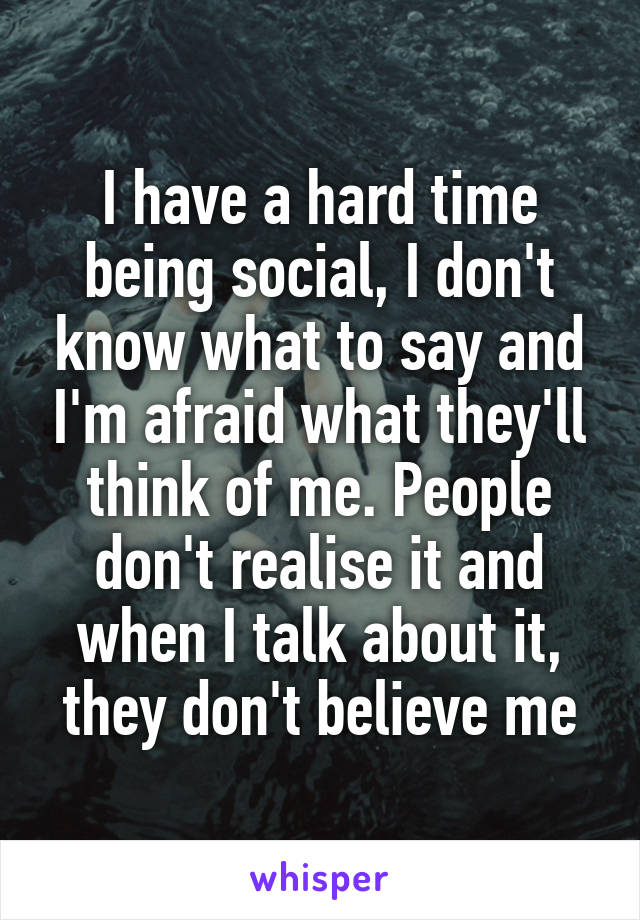 I have a hard time being social, I don't know what to say and I'm afraid what they'll think of me. People don't realise it and when I talk about it, they don't believe me