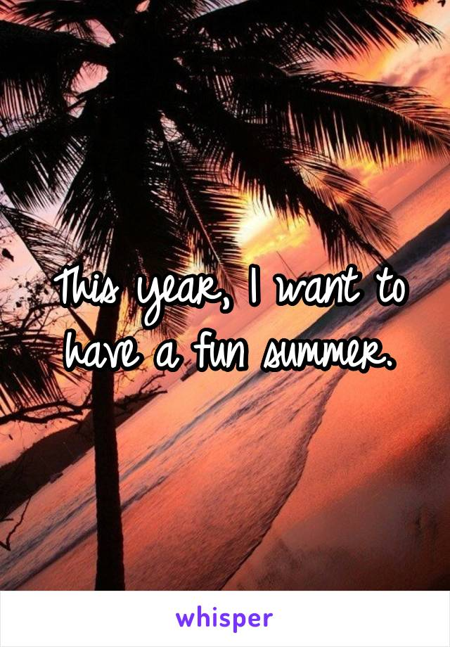 This year, I want to have a fun summer.