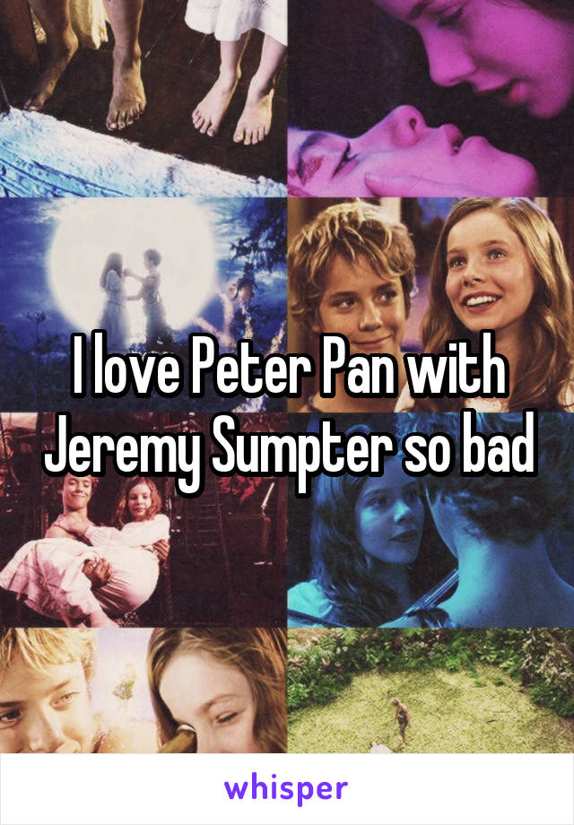 I love Peter Pan with Jeremy Sumpter so bad