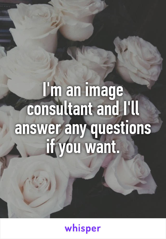 I'm an image consultant and I'll answer any questions if you want.