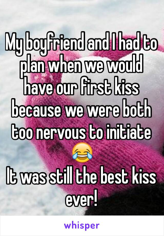 My boyfriend and I had to plan when we would have our first kiss because we were both too nervous to initiate 😂  It was still the best kiss ever!