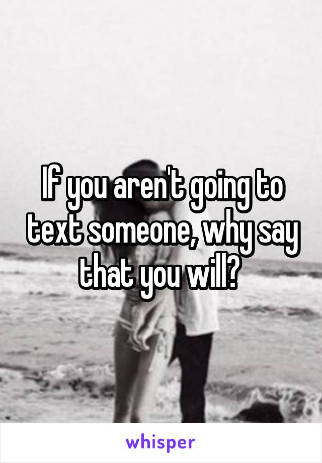 If you aren't going to text someone, why say that you will?