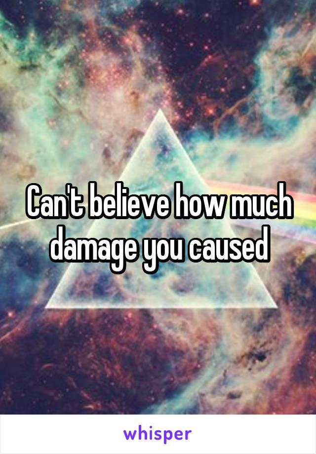 Can't believe how much damage you caused
