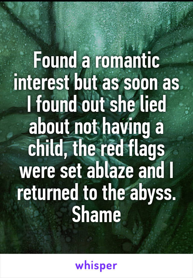 Found a romantic interest but as soon as I found out she lied about not having a child, the red flags were set ablaze and I returned to the abyss. Shame