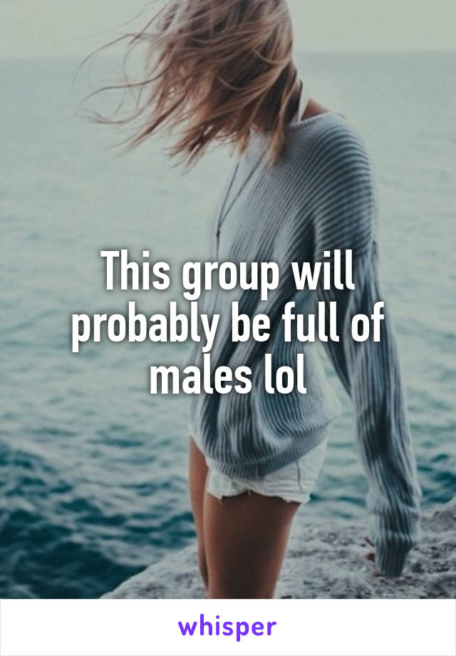 This group will probably be full of males lol