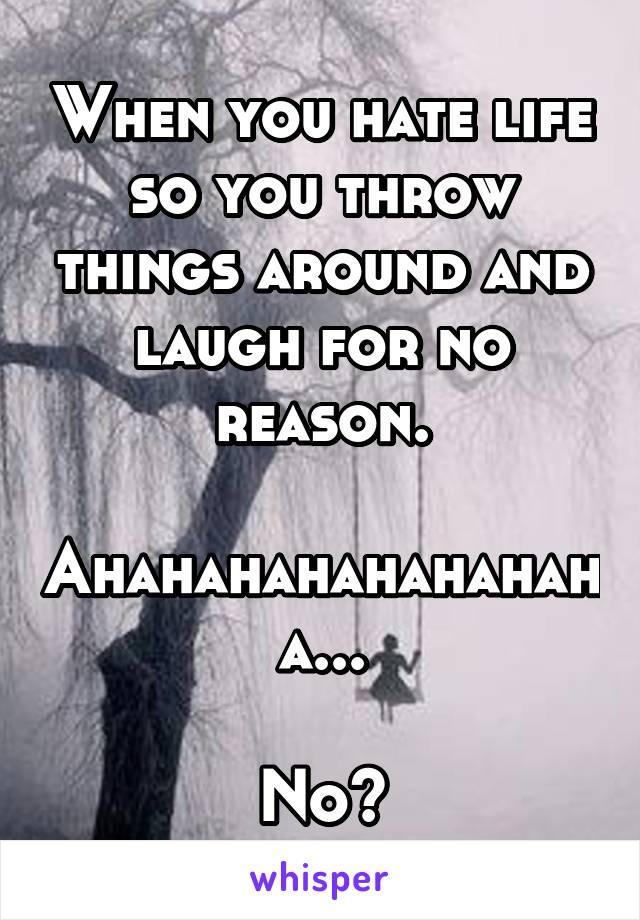 When you hate life so you throw things around and laugh for no reason.  Ahahahahahahahaha...  No?