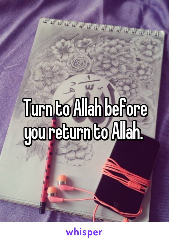 Turn to Allah before you return to Allah.