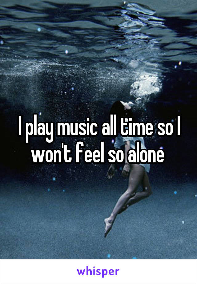 I play music all time so I won't feel so alone