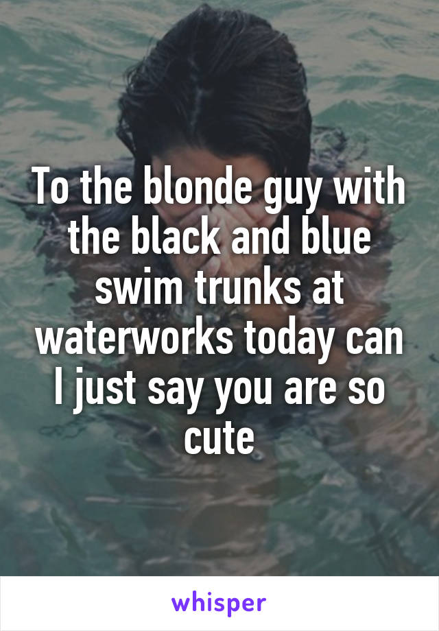To the blonde guy with the black and blue swim trunks at waterworks today can I just say you are so cute